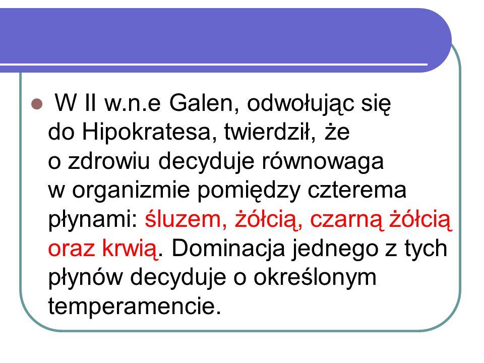 W II w.n.e Galen, odwołując się do Hipokratesa, twierdził, że o zdrowiu decyduje równowaga w organizmie pomiędzy czterema płynami: śluzem, żółcią, cza