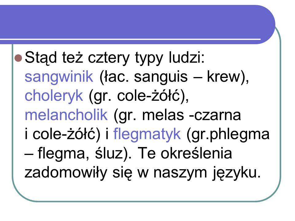 Stąd też cztery typy ludzi: sangwinik (łac. sanguis – krew), choleryk (gr. cole-żółć), melancholik (gr. melas -czarna i cole-żółć) i flegmatyk (gr.phl