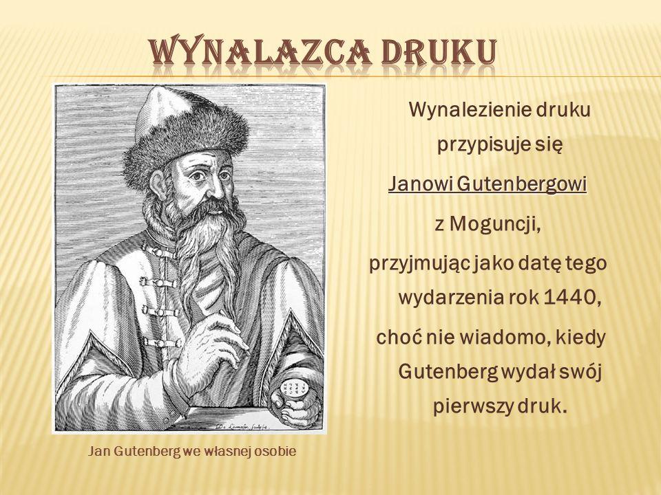 Wynalezienie druku przypisuje się Janowi Gutenbergowi z Moguncji, przyjmując jako datę tego wydarzenia rok 1440, choć nie wiadomo, kiedy Gutenberg wydał swój pierwszy druk.