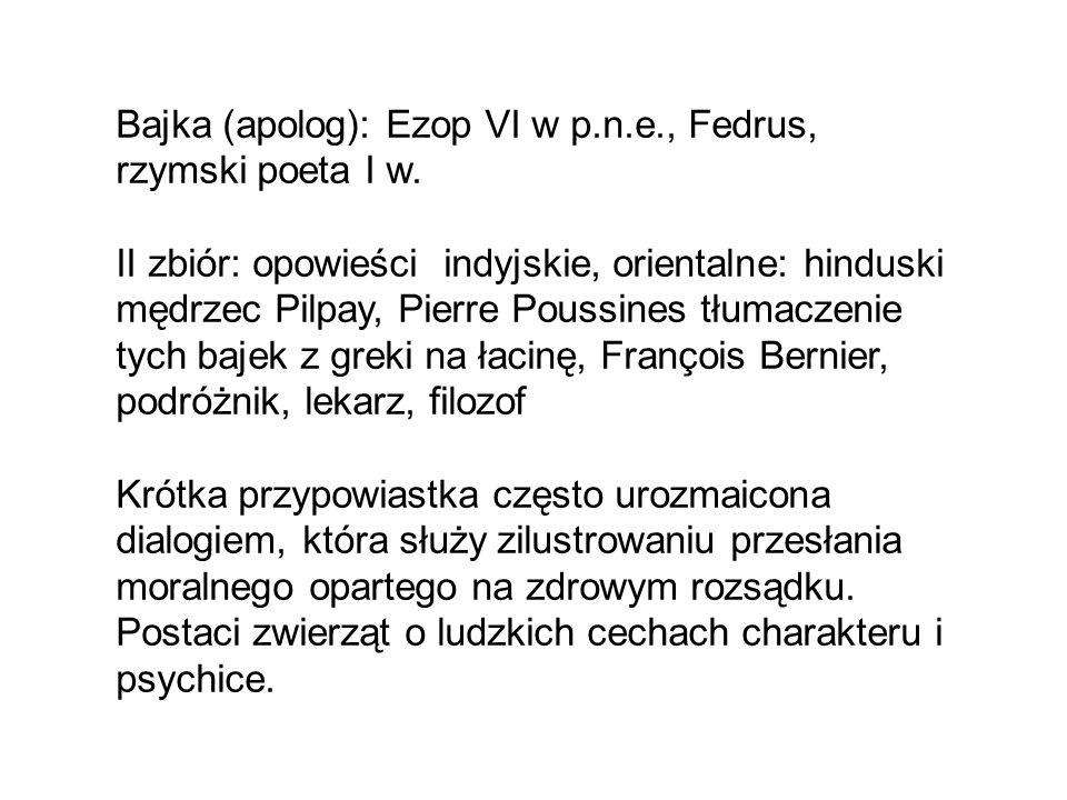 Bajka (apolog): Ezop VI w p.n.e., Fedrus, rzymski poeta I w. II zbiór: opowieści indyjskie, orientalne: hinduski mędrzec Pilpay, Pierre Poussines tłum