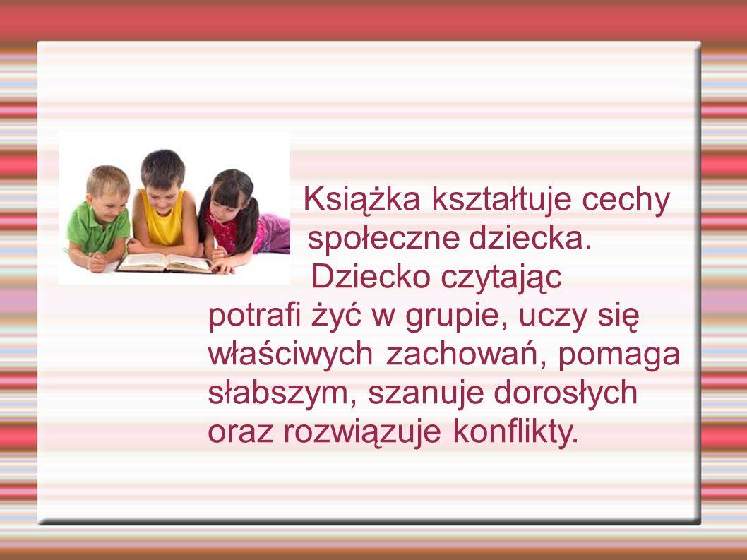 Książka kształtuje cechy społeczne dziecka. Dziecko czytając potrafi żyć w grupie, uczy się właściwych zachowań, pomaga słabszym, szanuje dorosłych or