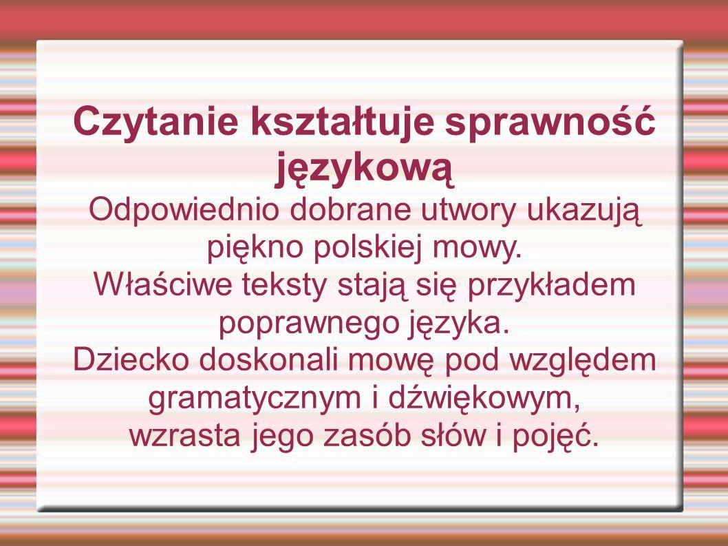 Czytanie kształtuje sprawność językową Odpowiednio dobrane utwory ukazują piękno polskiej mowy. Właściwe teksty stają się przykładem poprawnego języka