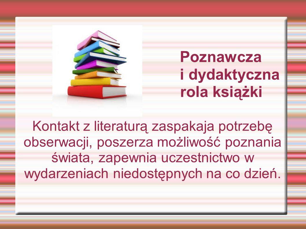 Poznawcza i dydaktyczna rola książki Kontakt z literaturą zaspakaja potrzebę obserwacji, poszerza możliwość poznania świata, zapewnia uczestnictwo w w