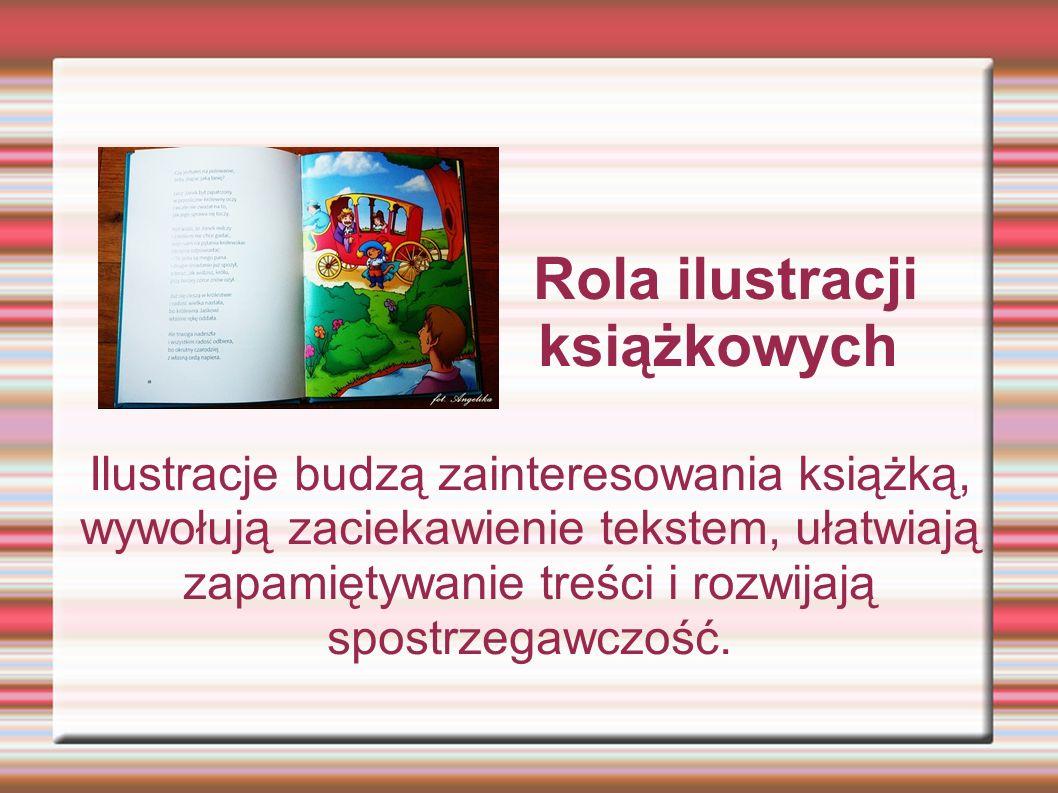 Rola ilustracji książkowych Ilustracje budzą zainteresowania książką, wywołują zaciekawienie tekstem, ułatwiają zapamiętywanie treści i rozwijają spos