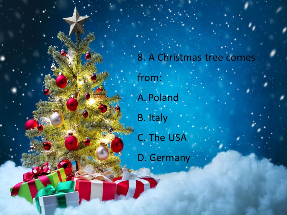 8. A Christmas tree comes from: A.Poland B. Italy C. The USA D. Germany