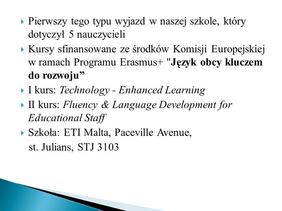  Pierwszy tego typu wyjazd w naszej szkole, który dotyczył 5 nauczycieli  Kursy sfinansowane ze środków Komisji Europejskiej w ramach Programu Erasmus+ Język obcy kluczem do rozwoju  I kurs: Technology - Enhanced Learning  II kurs: Fluency & Language Development for Educational Staff  Szkoła: ETI Malta, Paceville Avenue, st.