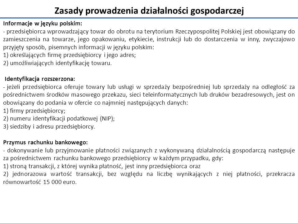 Zasady prowadzenia działalności gospodarczej Informacje w języku polskim: - przedsiębiorca wprowadzający towar do obrotu na terytorium Rzeczypospolitej Polskiej jest obowiązany do zamieszczenia na towarze, jego opakowaniu, etykiecie, instrukcji lub do dostarczenia w inny, zwyczajowo przyjęty sposób, pisemnych informacji w języku polskim: 1) określających firmę przedsiębiorcy i jego adres; 2) umożliwiających identyfikację towaru.