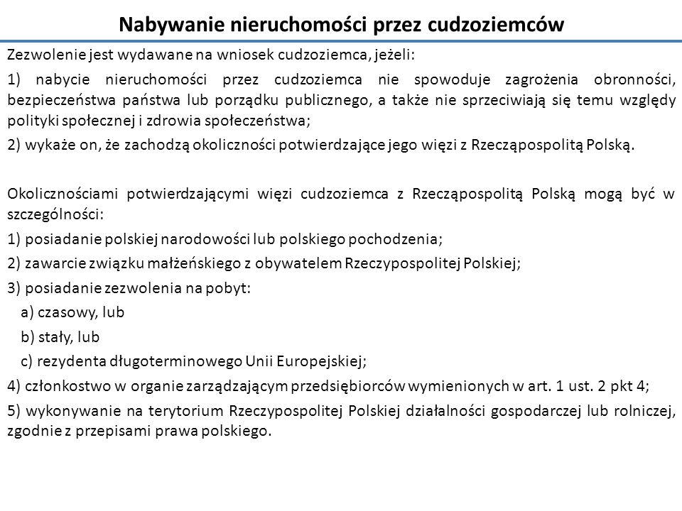 Nabywanie nieruchomości przez cudzoziemców Zezwolenie jest wydawane na wniosek cudzoziemca, jeżeli: 1) nabycie nieruchomości przez cudzoziemca nie spowoduje zagrożenia obronności, bezpieczeństwa państwa lub porządku publicznego, a także nie sprzeciwiają się temu względy polityki społecznej i zdrowia społeczeństwa; 2) wykaże on, że zachodzą okoliczności potwierdzające jego więzi z Rzecząpospolitą Polską.