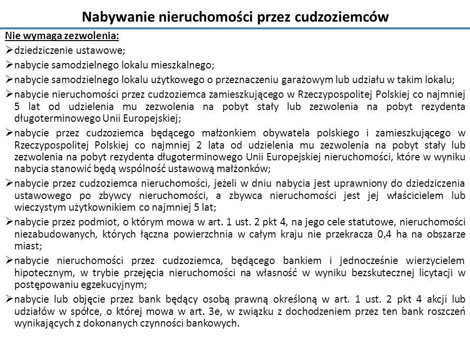 Nabywanie nieruchomości przez cudzoziemców Nie wymaga zezwolenia:  dziedziczenie ustawowe;  nabycie samodzielnego lokalu mieszkalnego;  nabycie samodzielnego lokalu użytkowego o przeznaczeniu garażowym lub udziału w takim lokalu;  nabycie nieruchomości przez cudzoziemca zamieszkującego w Rzeczypospolitej Polskiej co najmniej 5 lat od udzielenia mu zezwolenia na pobyt stały lub zezwolenia na pobyt rezydenta długoterminowego Unii Europejskiej;  nabycie przez cudzoziemca będącego małżonkiem obywatela polskiego i zamieszkującego w Rzeczypospolitej Polskiej co najmniej 2 lata od udzielenia mu zezwolenia na pobyt stały lub zezwolenia na pobyt rezydenta długoterminowego Unii Europejskiej nieruchomości, które w wyniku nabycia stanowić będą wspólność ustawową małżonków;  nabycie przez cudzoziemca nieruchomości, jeżeli w dniu nabycia jest uprawniony do dziedziczenia ustawowego po zbywcy nieruchomości, a zbywca nieruchomości jest jej właścicielem lub wieczystym użytkownikiem co najmniej 5 lat;  nabycie przez podmiot, o którym mowa w art.
