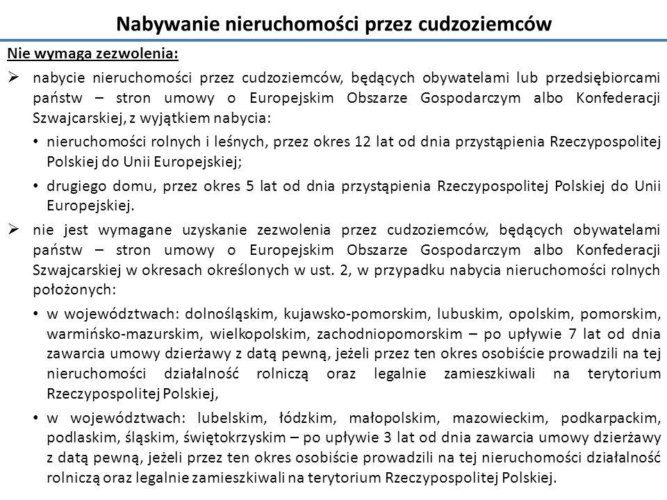Nabywanie nieruchomości przez cudzoziemców Nie wymaga zezwolenia:  nabycie nieruchomości przez cudzoziemców, będących obywatelami lub przedsiębiorcami państw – stron umowy o Europejskim Obszarze Gospodarczym albo Konfederacji Szwajcarskiej, z wyjątkiem nabycia: nieruchomości rolnych i leśnych, przez okres 12 lat od dnia przystąpienia Rzeczypospolitej Polskiej do Unii Europejskiej; drugiego domu, przez okres 5 lat od dnia przystąpienia Rzeczypospolitej Polskiej do Unii Europejskiej.