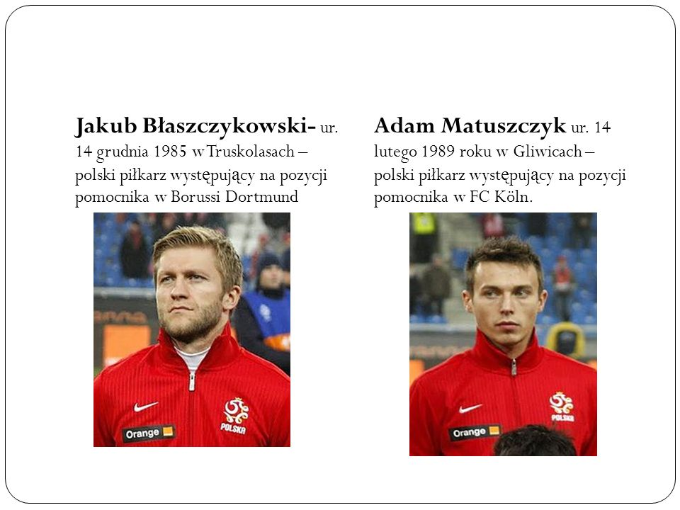Jakub Błaszczykowski- ur. 14 grudnia 1985 w Truskolasach – polski piłkarz wyst ę puj ą cy na pozycji pomocnika w Borussi Dortmund Adam Matuszczyk ur.