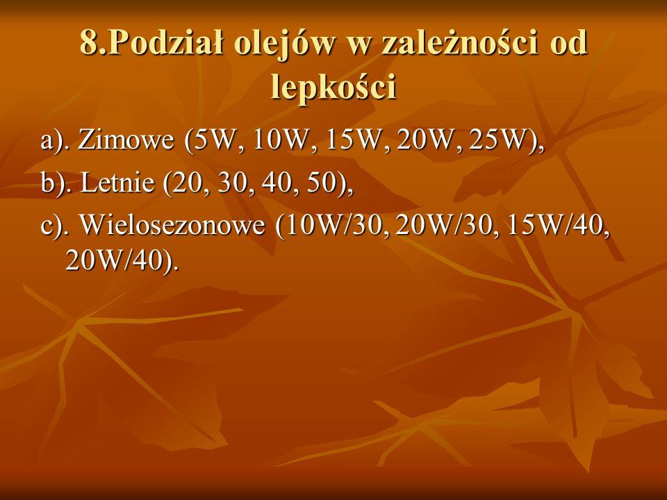 8.Podział olejów w zależności od lepkości a). Zimowe (5W, 10W, 15W, 20W, 25W), b). Letnie (20, 30, 40, 50), c). Wielosezonowe (10W/30, 20W/30, 15W/40,