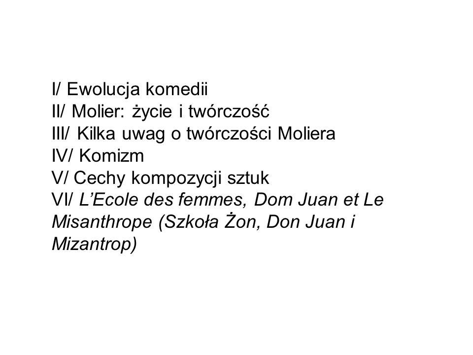 I/ Ewolucja komedii II/ Molier: życie i twórczość III/ Kilka uwag o twórczości Moliera IV/ Komizm V/ Cechy kompozycji sztuk VI/ L'Ecole des femmes, Dom Juan et Le Misanthrope (Szkoła Żon, Don Juan i Mizantrop)