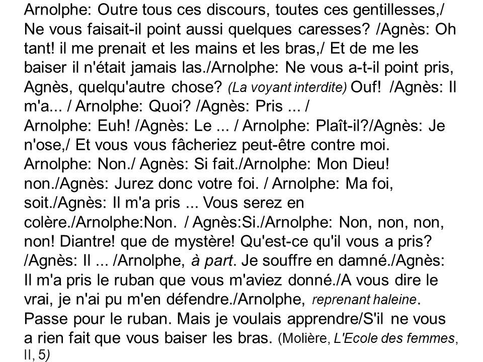 Arnolphe: Outre tous ces discours, toutes ces gentillesses,/ Ne vous faisait-il point aussi quelques caresses? /Agnès: Oh tant! il me prenait et les m