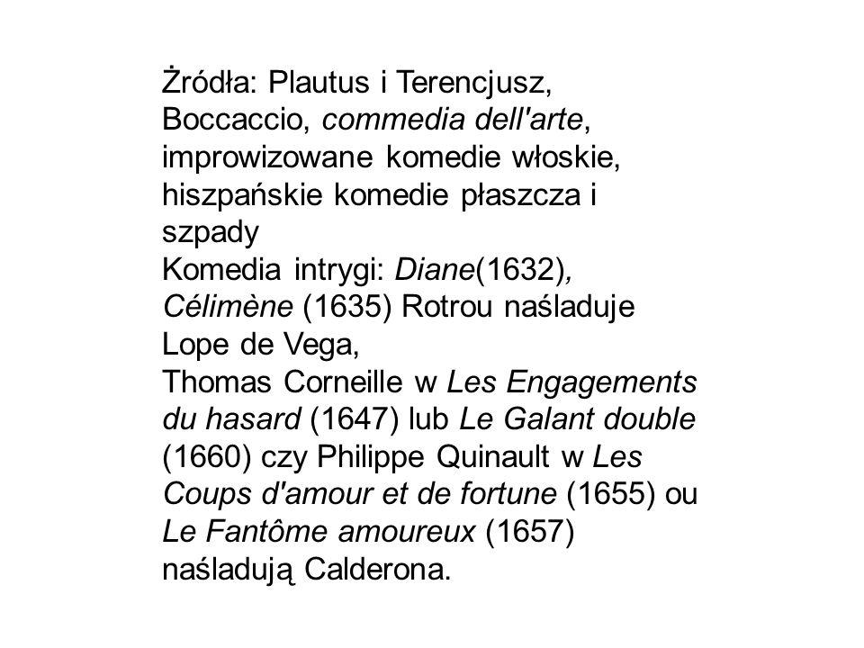 Żródła: Plautus i Terencjusz, Boccaccio, commedia dell arte, improwizowane komedie włoskie, hiszpańskie komedie płaszcza i szpady Komedia intrygi: Diane(1632), Célimène (1635) Rotrou naśladuje Lope de Vega, Thomas Corneille w Les Engagements du hasard (1647) lub Le Galant double (1660) czy Philippe Quinault w Les Coups d amour et de fortune (1655) ou Le Fantôme amoureux (1657) naśladują Calderona.