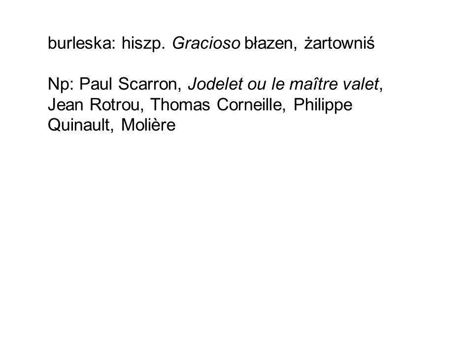 burleska: hiszp. Gracioso błazen, żartowniś Np: Paul Scarron, Jodelet ou le maître valet, Jean Rotrou, Thomas Corneille, Philippe Quinault, Molière