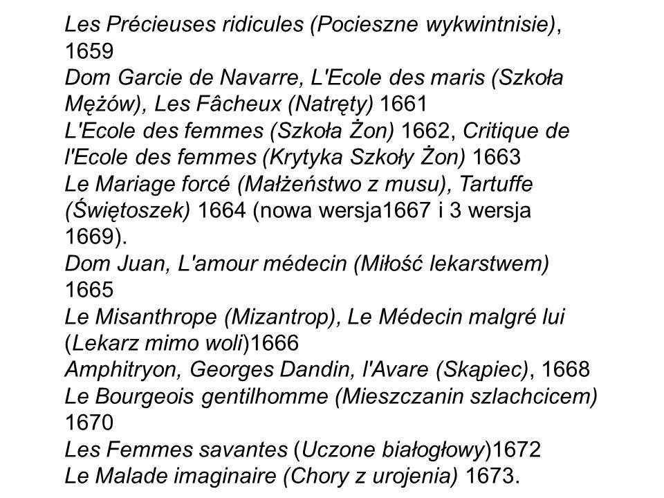 Les Précieuses ridicules (Pocieszne wykwintnisie), 1659 Dom Garcie de Navarre, L Ecole des maris (Szkoła Mężów), Les Fâcheux (Natręty) 1661 L Ecole des femmes (Szkoła Żon) 1662, Critique de l Ecole des femmes (Krytyka Szkoły Żon) 1663 Le Mariage forcé (Małżeństwo z musu), Tartuffe (Świętoszek) 1664 (nowa wersja1667 i 3 wersja 1669).