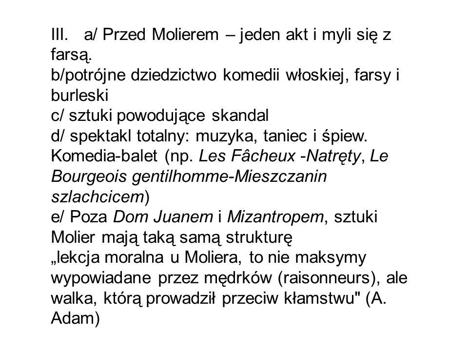 III. a/ Przed Molierem – jeden akt i myli się z farsą. b/potrójne dziedzictwo komedii włoskiej, farsy i burleski c/ sztuki powodujące skandal d/ spekt