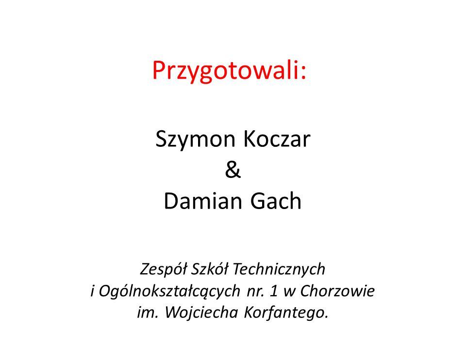 Przygotowali: Szymon Koczar & Damian Gach Zespół Szkół Technicznych i Ogólnokształcących nr. 1 w Chorzowie im. Wojciecha Korfantego.