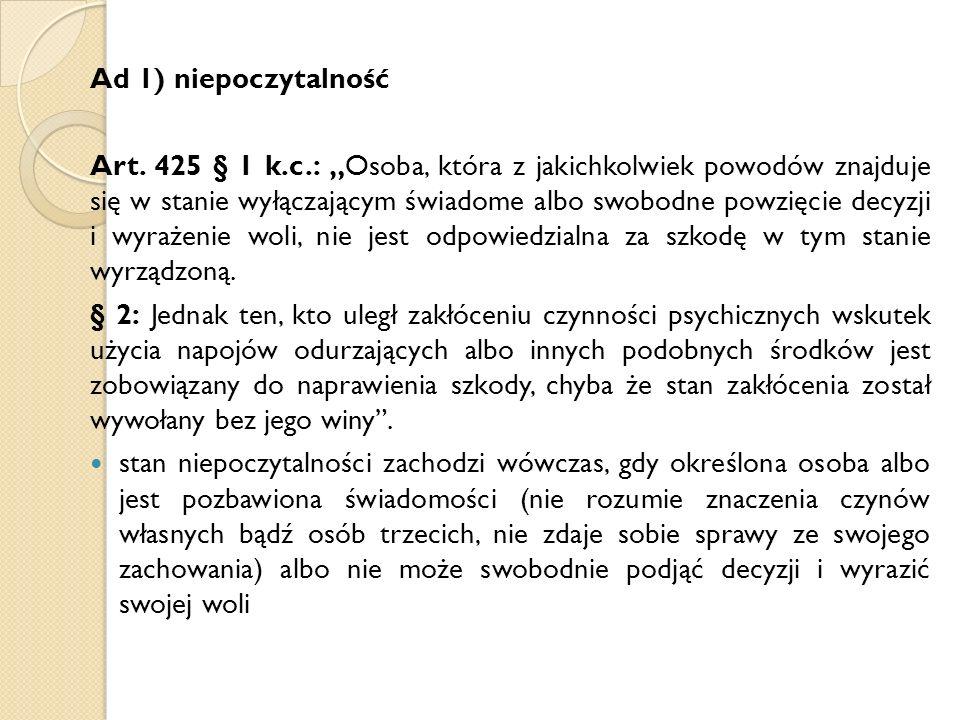 """Ad 1) niepoczytalność Art. 425 § 1 k.c.: """"Osoba, która z jakichkolwiek powodów znajduje się w stanie wyłączającym świadome albo swobodne powzięcie dec"""