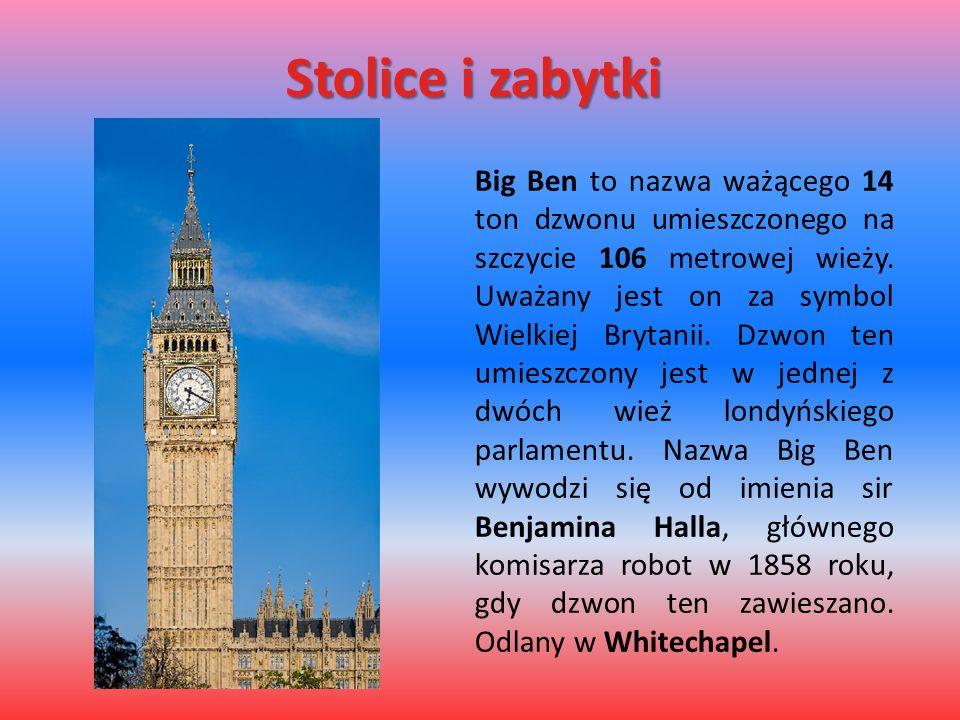 Stolice i zabytki Big Ben to nazwa ważącego 14 ton dzwonu umieszczonego na szczycie 106 metrowej wieży. Uważany jest on za symbol Wielkiej Brytanii. D