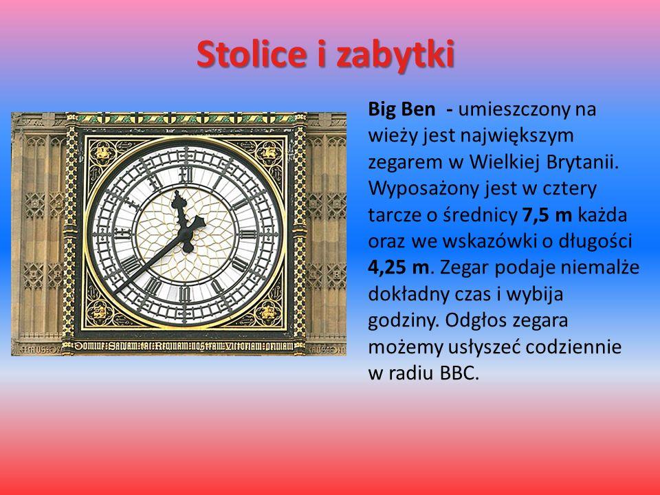 Stolice i zabytki Big Ben - umieszczony na wieży jest największym zegarem w Wielkiej Brytanii. Wyposażony jest w cztery tarcze o średnicy 7,5 m każda