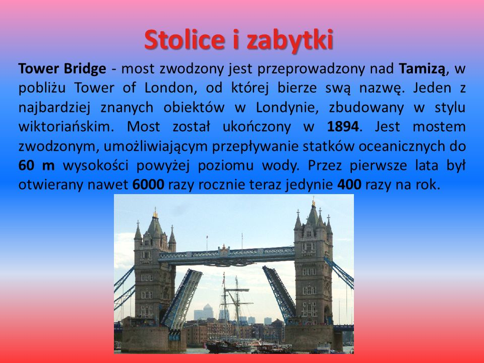 Stolice i zabytki Tower Bridge - most zwodzony jest przeprowadzony nad Tamizą, w pobliżu Tower of London, od której bierze swą nazwę. Jeden z najbardz