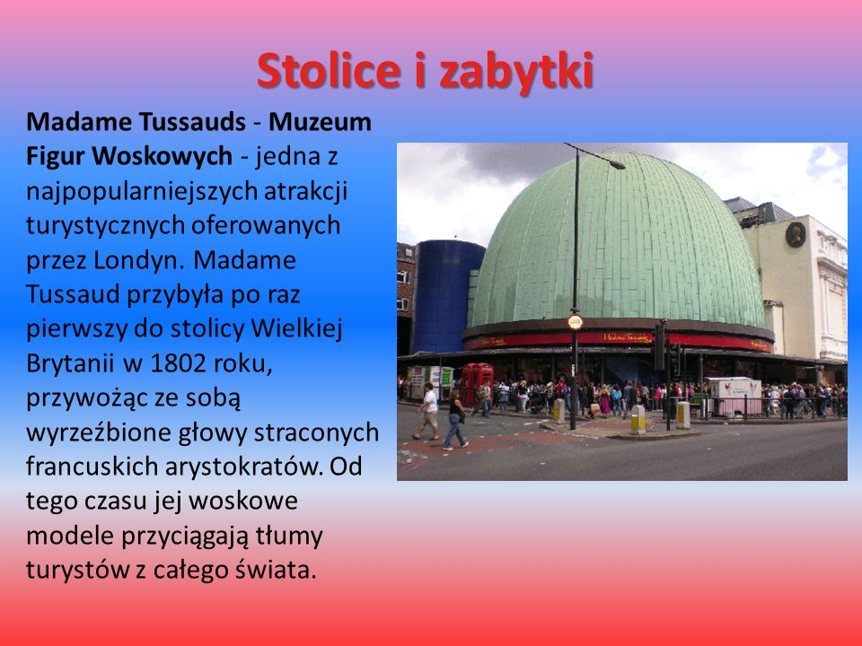 Stolice i zabytki Madame Tussauds - Muzeum Figur Woskowych - jedna z najpopularniejszych atrakcji turystycznych oferowanych przez Londyn. Madame Tussa