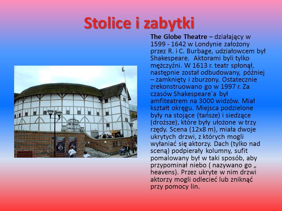Stolice i zabytki The Globe Theatre – działający w 1599 - 1642 w Londynie założony przez R. i C. Burbage, udziałowcem był Shakespeare. Aktorami byli t