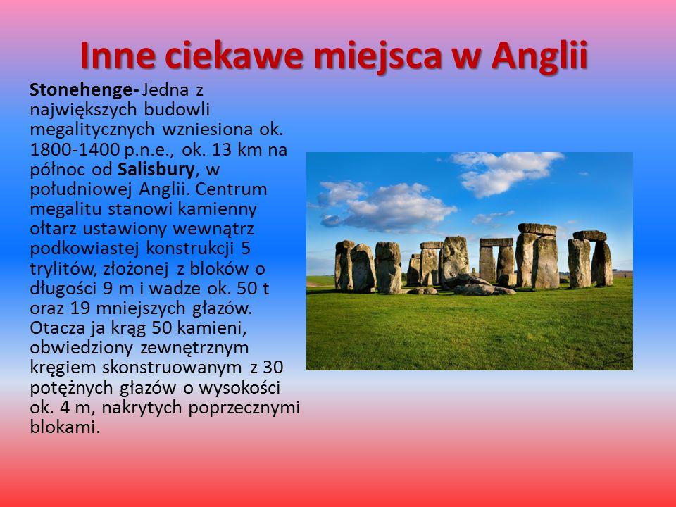 Inne ciekawe miejsca w Anglii Stonehenge- Jedna z największych budowli megalitycznych wzniesiona ok. 1800-1400 p.n.e., ok. 13 km na północ od Salisbur