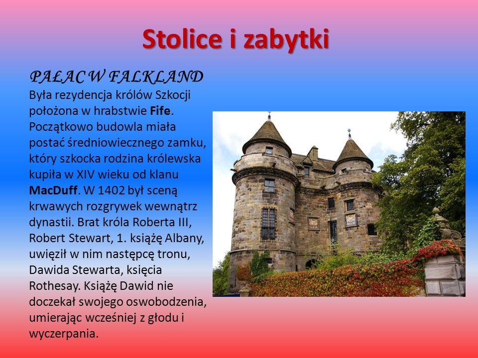 Stolice i zabytki PAŁAC W FALKLAND Była rezydencja królów Szkocji położona w hrabstwie Fife. Początkowo budowla miała postać średniowiecznego zamku, k