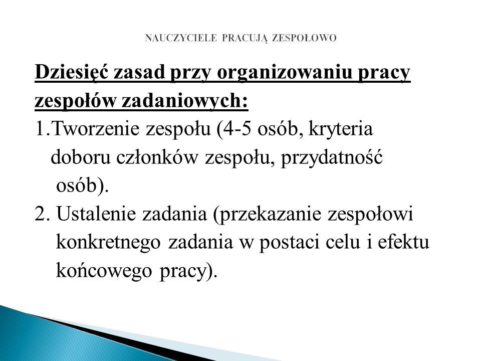Dziesięć zasad przy organizowaniu pracy zespołów zadaniowych: 1.Tworzenie zespołu (4-5 osób, kryteria doboru członków zespołu, przydatność osób).