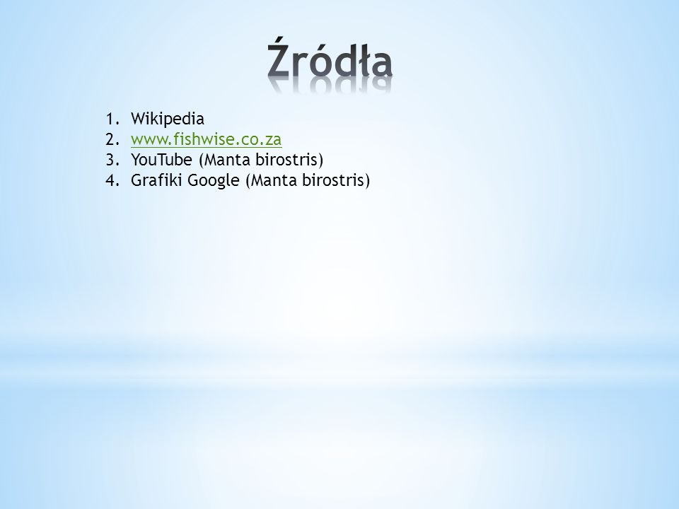 1.Wikipedia 2.www.fishwise.co.zawww.fishwise.co.za 3.YouTube (Manta birostris) 4.Grafiki Google (Manta birostris)