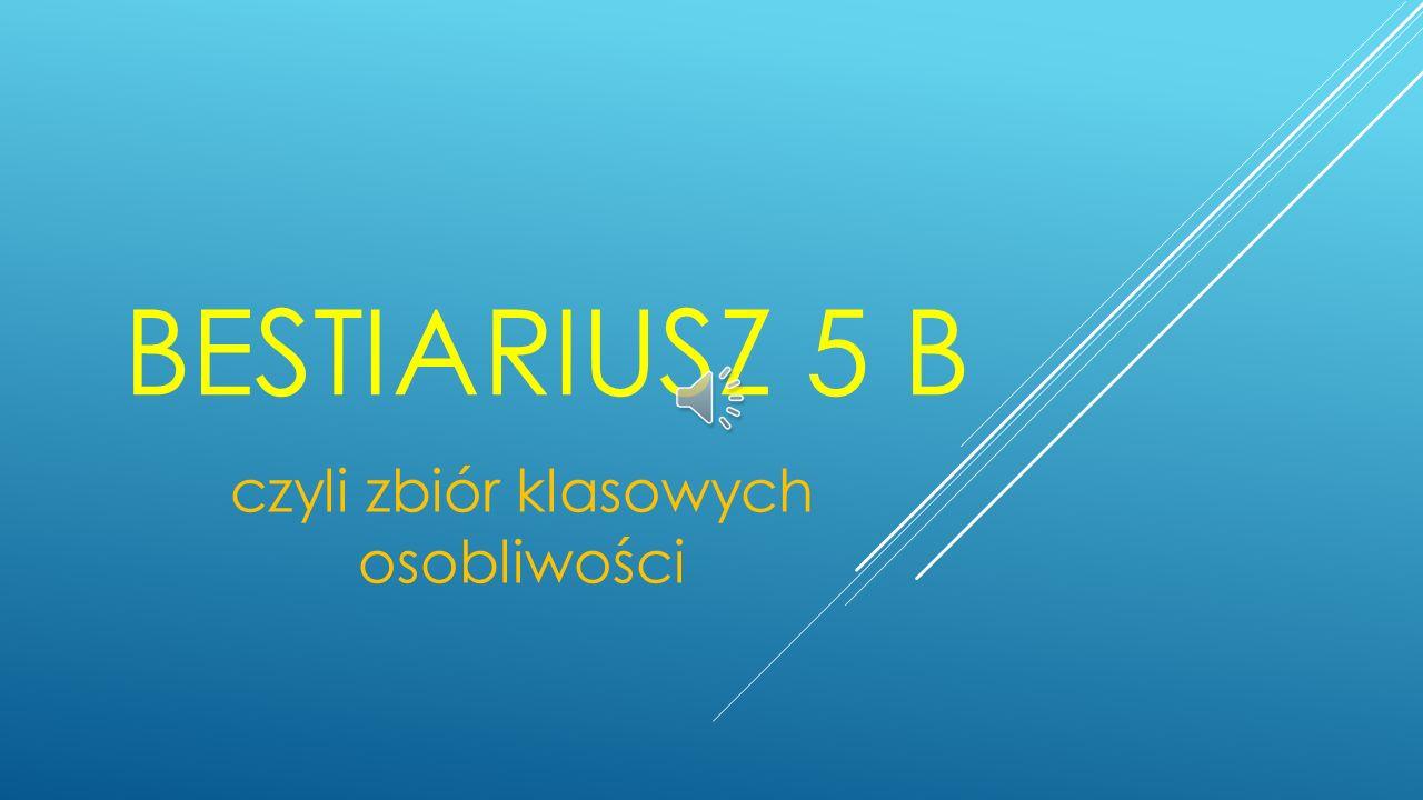 BESTIARIUSZ 5 B czyli zbiór klasowych osobliwości