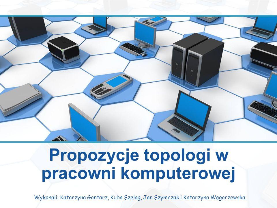 Propozycje topologi w pracowni komputerowej Wykonali: Katarzyna Gontarz, Kuba Szeląg, Jan Szymczak i Katarzyna Węgorzewska.