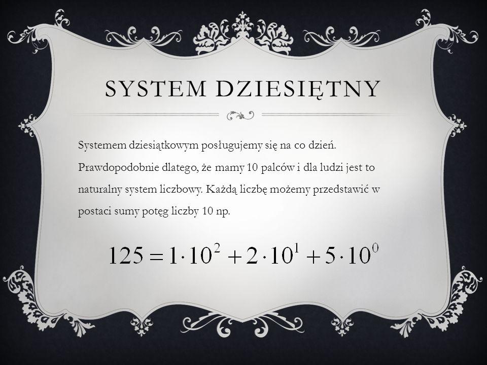 SYSTEM DZIESIĘTNY Systemem dziesiątkowym posługujemy się na co dzień. Prawdopodobnie dlatego, że mamy 10 palców i dla ludzi jest to naturalny system l