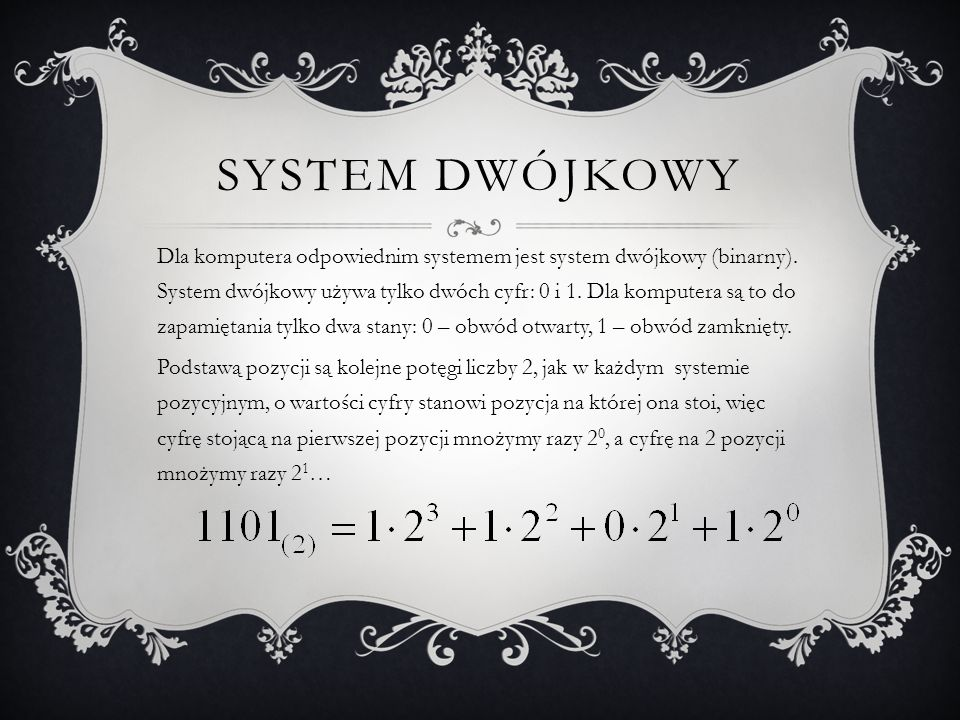 SYSTEM DWÓJKOWY Dla komputera odpowiednim systemem jest system dwójkowy (binarny). System dwójkowy używa tylko dwóch cyfr: 0 i 1. Dla komputera są to