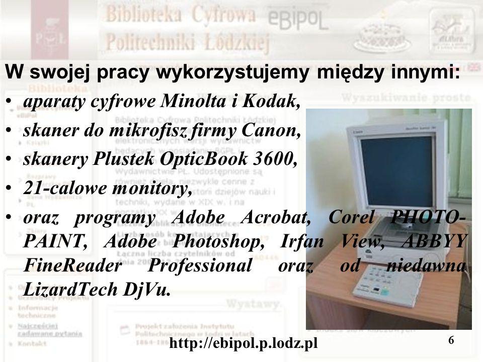 http://ebipol.p.lodz.pl 6 W swojej pracy wykorzystujemy między innymi: aparaty cyfrowe Minolta i Kodak, skaner do mikrofisz firmy Canon, skanery Plustek OpticBook 3600, 21-calowe monitory, oraz programy Adobe Acrobat, Corel PHOTO- PAINT, Adobe Photoshop, Irfan View, ABBYY FineReader Professional oraz od niedawna LizardTech DjVu.
