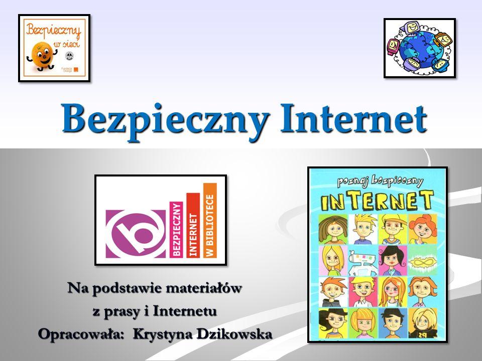 Bezpieczny Internet Na podstawie materiałów z prasy i Internetu Opracowała: Krystyna Dzikowska