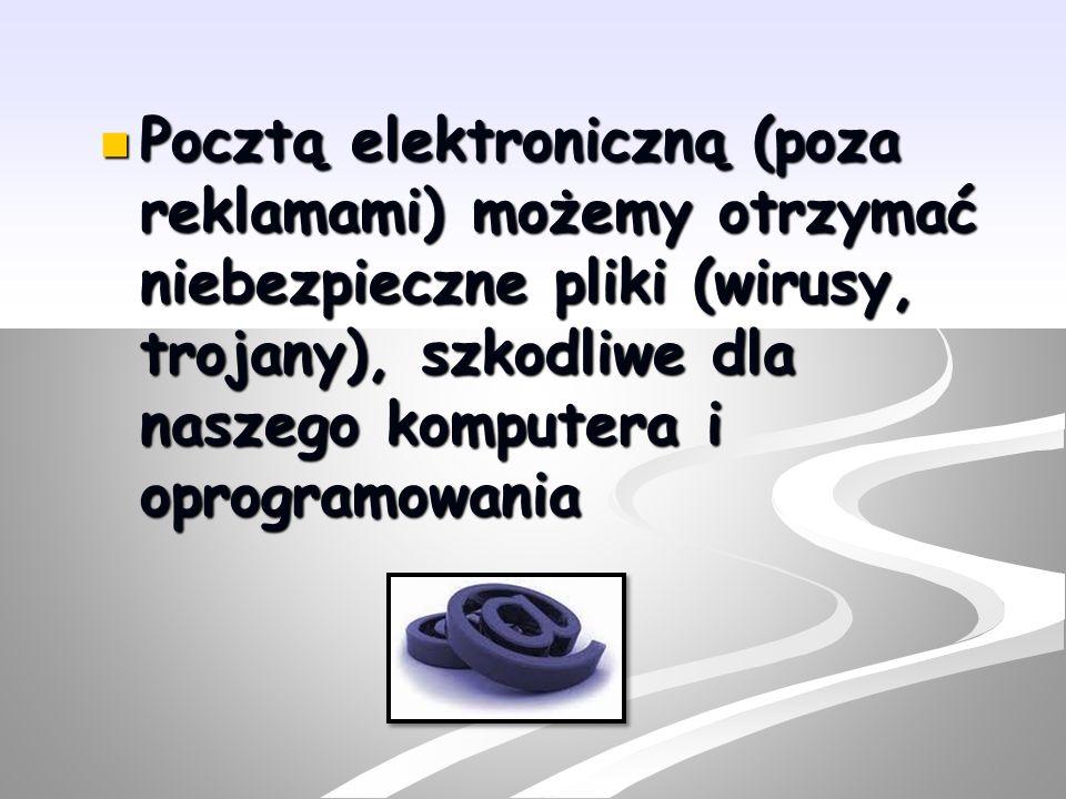 Pocztą elektroniczną (poza reklamami) możemy otrzymać niebezpieczne pliki (wirusy, trojany), szkodliwe dla naszego komputera i oprogramowania Pocztą e