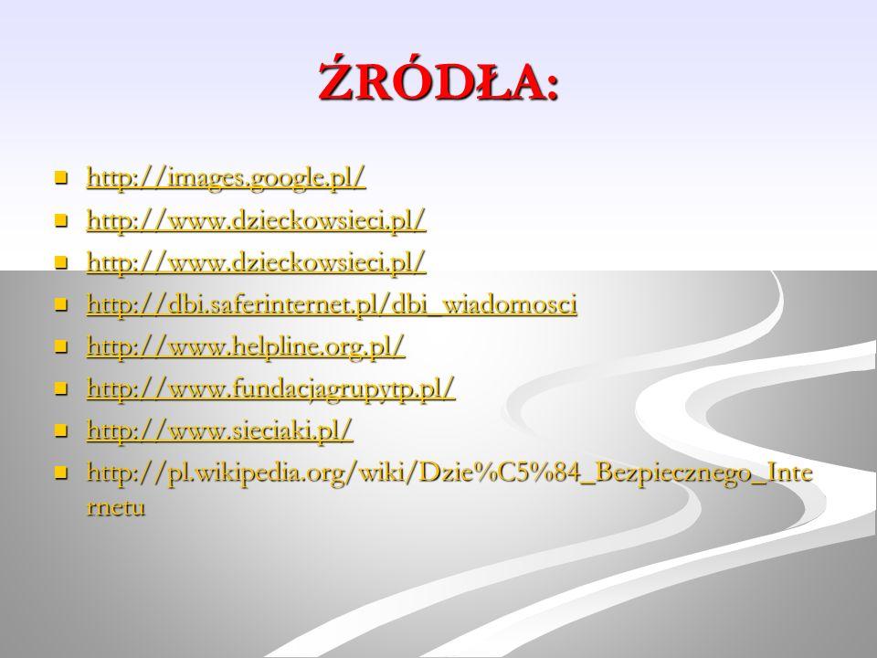 ŹRÓDŁA: http://images.google.pl/ http://images.google.pl/ http://images.google.pl/ http://www.dzieckowsieci.pl/ http://www.dzieckowsieci.pl/ http://ww