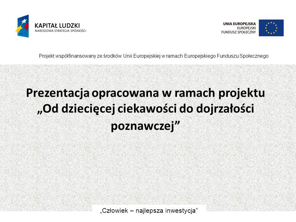 """Prezentacja opracowana w ramach projektu """"Od dziecięcej ciekawości do dojrzałości poznawczej"""" Projekt współfinansowany ze środków Unii Europejskiej w"""