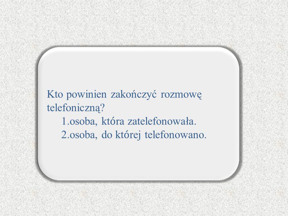 Kto powinien zakończyć rozmowę telefoniczną? 1.osoba, kt ó ra zatelefonowała. 2.osoba, do kt ó rej telefonowano.