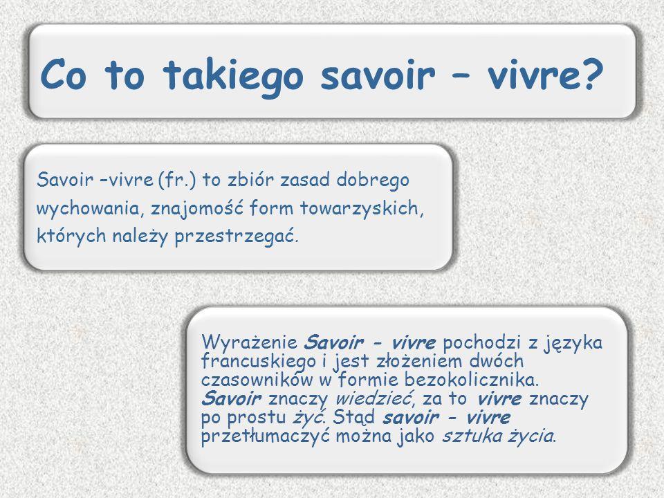 Savoir –vivre (fr.) to zbiór zasad dobrego wychowania, znajomość form towarzyskich, których należy przestrzegać. Wyrażenie Savoir - vivre pochodzi z j