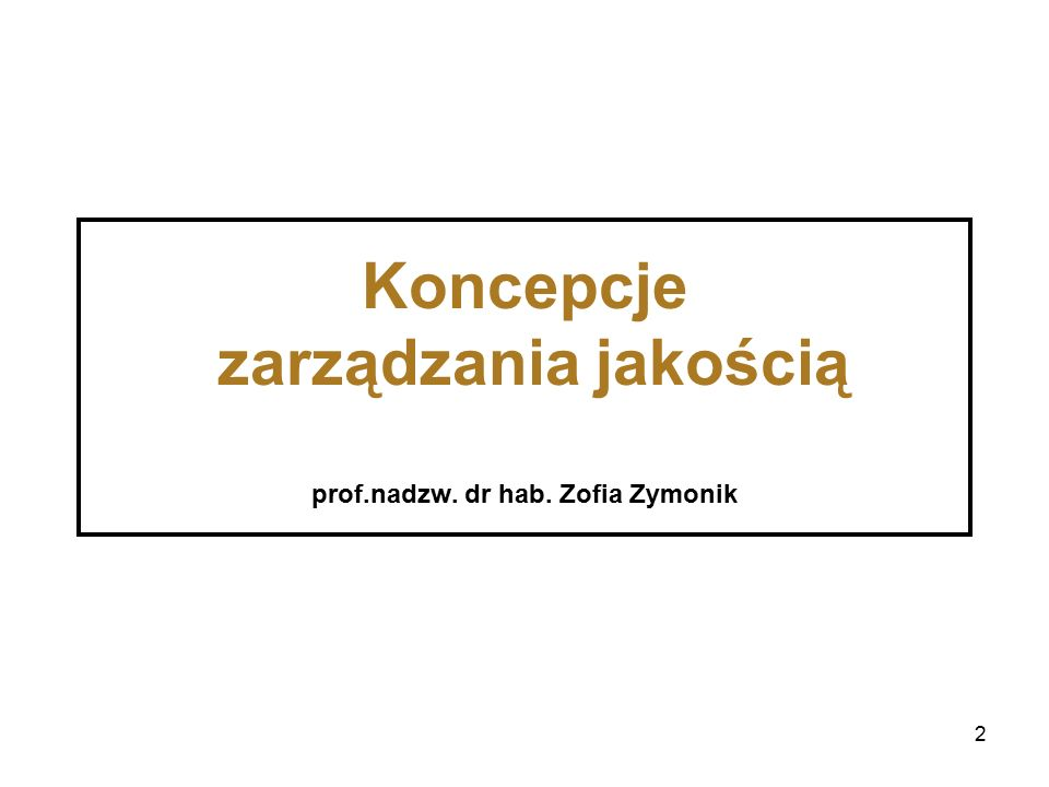 2 Koncepcje zarządzania jakością prof.nadzw. dr hab. Zofia Zymonik