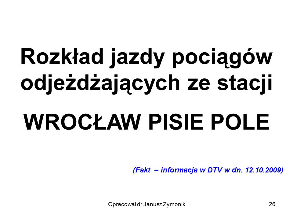 Opracował dr Janusz Zymonik26 Rozkład jazdy pociągów odjeżdżających ze stacji WROCŁAW PISIE POLE (Fakt – informacja w DTV w dn. 12.10.2009)