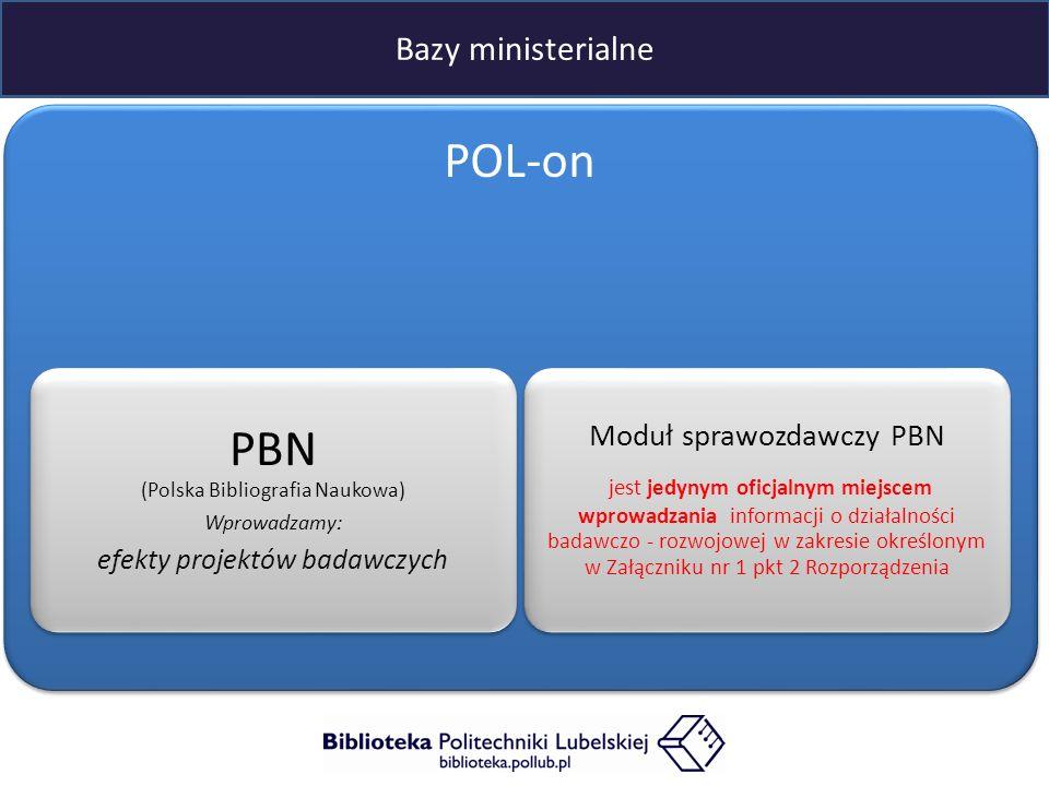 Bazy ministerialne POL-on PBN (Polska Bibliografia Naukowa) Wprowadzamy: efekty projektów badawczych Moduł sprawozdawczy PBN jest jedynym oficjalnym miejscem wprowadzania informacji o działalności badawczo - rozwojowej w zakresie określonym w Załączniku nr 1 pkt 2 Rozporządzenia