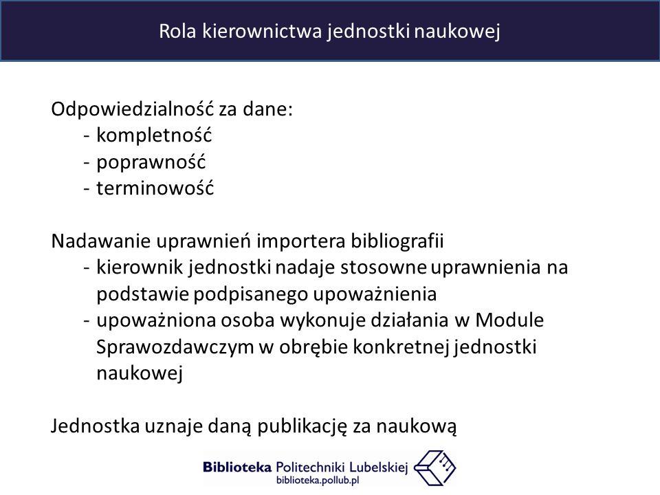 Odpowiedzialność za dane: -kompletność -poprawność -terminowość Nadawanie uprawnień importera bibliografii -kierownik jednostki nadaje stosowne uprawnienia na podstawie podpisanego upoważnienia -upoważniona osoba wykonuje działania w Module Sprawozdawczym w obrębie konkretnej jednostki naukowej Jednostka uznaje daną publikację za naukową Rola kierownictwa jednostki naukowej