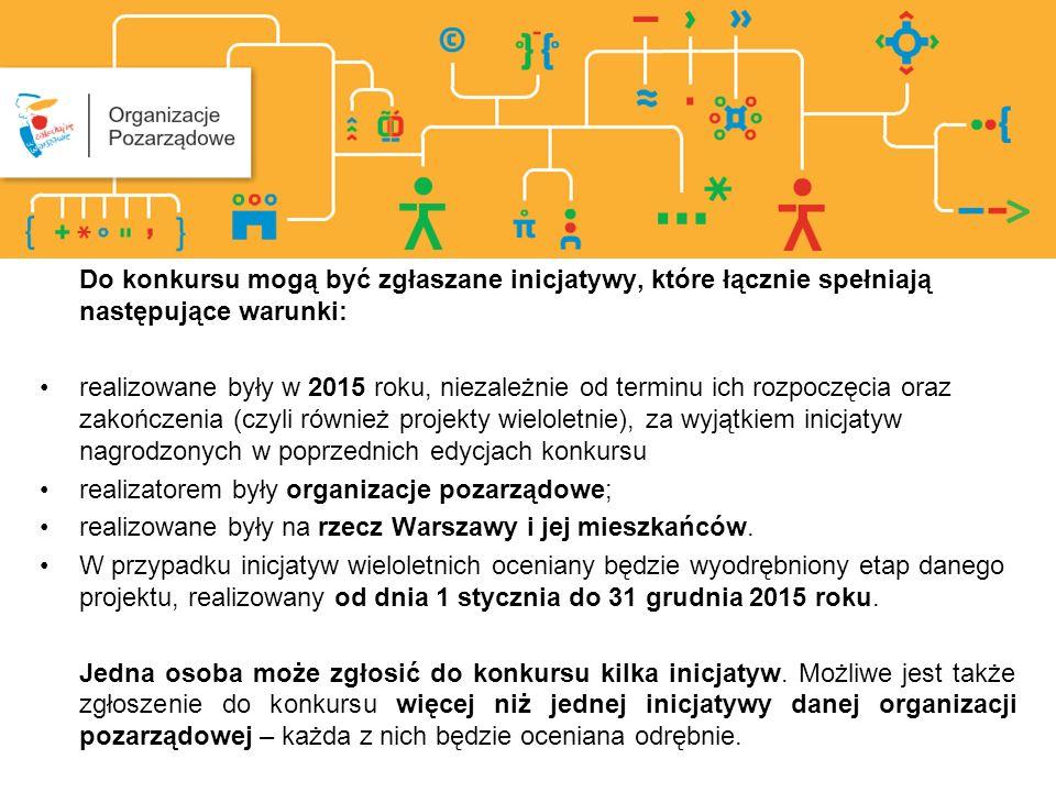 Do konkursu mogą być zgłaszane inicjatywy, które łącznie spełniają następujące warunki: realizowane były w 2015 roku, niezależnie od terminu ich rozpoczęcia oraz zakończenia (czyli również projekty wieloletnie), za wyjątkiem inicjatyw nagrodzonych w poprzednich edycjach konkursu realizatorem były organizacje pozarządowe; realizowane były na rzecz Warszawy i jej mieszkańców.