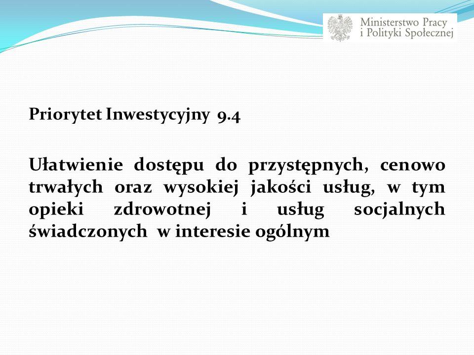 Priorytet Inwestycyjny 9.4 Ułatwienie dostępu do przystępnych, cenowo trwałych oraz wysokiej jakości usług, w tym opieki zdrowotnej i usług socjalnych świadczonych w interesie ogólnym